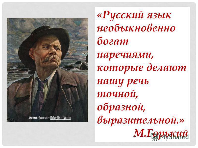 «Русский язык необыкновенно богат наречиями, которые делают нашу речь точной, образной, выразительной.» М.Горький
