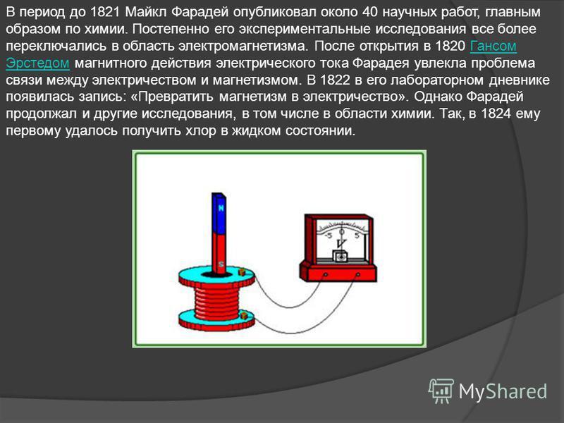 В период до 1821 Майкл Фарадей опубликовал около 40 научных работ, главным образом по химии. Постепенно его экспериментальные исследования все более переключались в область электромагнетизма. После открытия в 1820 Гансом Эрстедом магнитного действия
