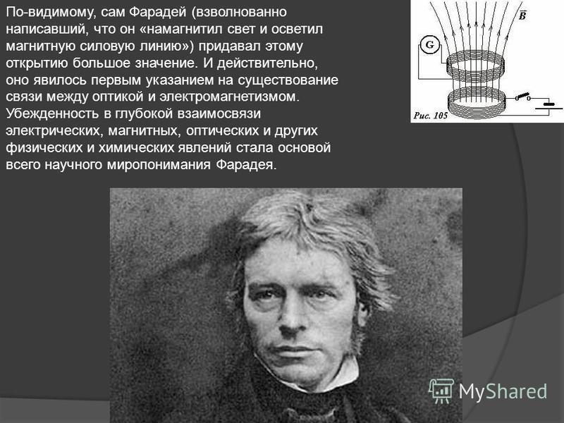 По-видимому, сам Фарадей (взволнованно написавший, что он «намагнитил свет и осветил магнитную силовую линию») придавал этому открытию большое значение. И действительно, оно явилось первым указанием на существование связи между оптикой и электромагне