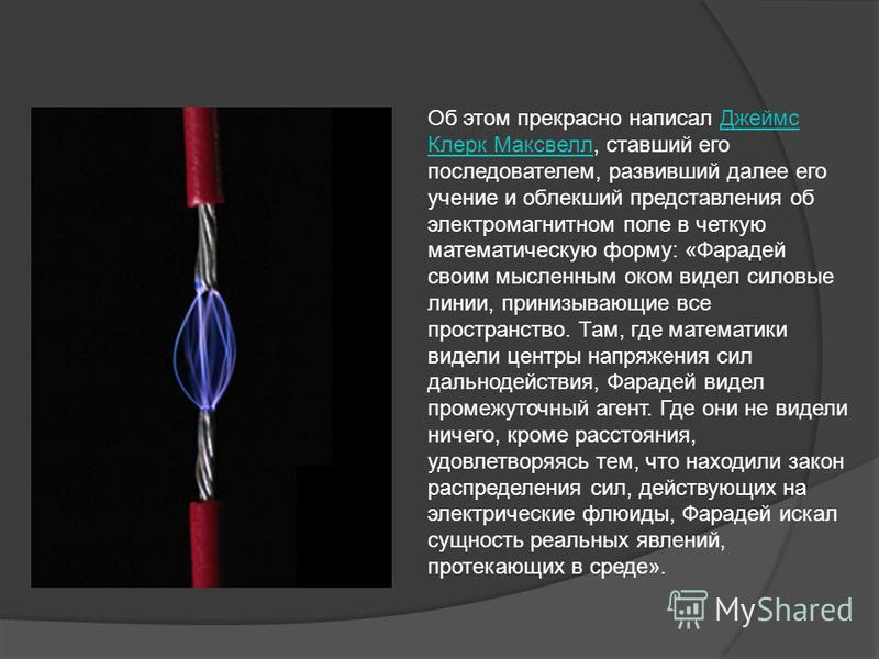Об этом прекрасно написал Джеймс Клерк Максвелл, ставший его последователем, развивший далее его учение и облекший представления об электромагнитном поле в четкую математическую форму: «Фарадей своим мысленным оком видел силовые линии, принизывающие
