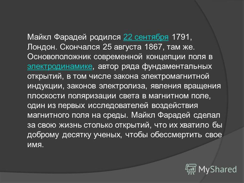 Майкл Фарадей родился 22 сентября 1791, Лондон. Скончался 25 августа 1867, там же. Основоположник современной концепции поля в электродинамике, автор ряда фундаментальных открытий, в том числе закона электромагнитной индукции, законов электролиза, яв