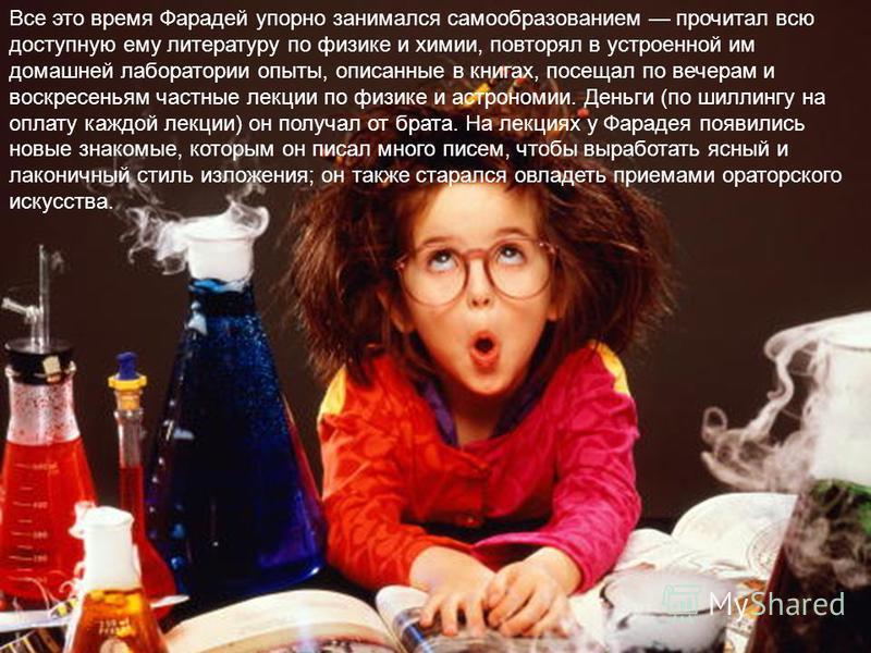 Все это время Фарадей упорно занимался самообразованием прочитал всю доступную ему литературу по физике и химии, повторял в устроенной им домашней лаборатории опыты, описанные в книгах, посещал по вечерам и воскресеньям частные лекции по физике и аст