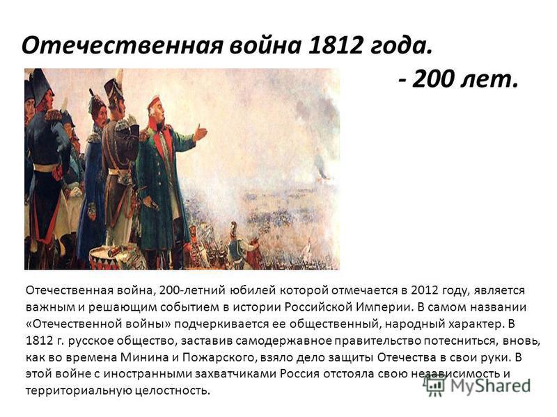 Отечественная война 1812 года. - 200 лет. Отечественная война, 200-летний юбилей которой отмечается в 2012 году, является важным и решающим событием в истории Российской Империи. В самом названии «Отечественной войны» подчеркивается ее общественный,