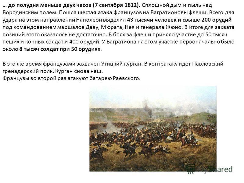 … до полудня меньше двух часов (7 сентября 1812). Сплошной дым и пыль над Бородинским полем. Пошла шестая атака французов на Багратионовы флеши. Всего для удара на этом направлении Наполеон выделил 43 тысячи человек и свыше 200 орудий под командовани