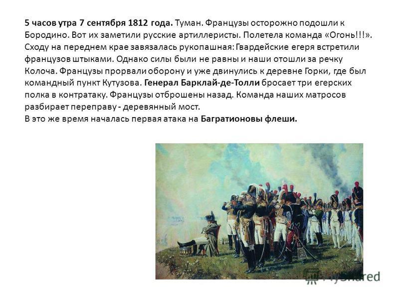 5 часов утра 7 сентября 1812 года. Туман. Французы осторожно подошли к Бородино. Вот их заметили русские артиллеристы. Полетела команда «Огонь!!!». Сходу на переднем крае завязалась рукопашная: Гвардейские егеря встретили французов штыками. Однако си