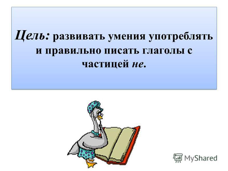 Цель: развивать умения употреблять и правильно писать глаголы с частицей не.