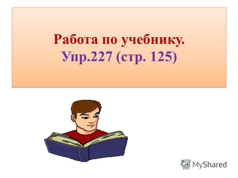 Работа по учебнику. Упр.227 (стр. 125)