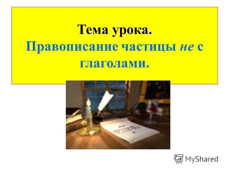 Тема урока. Правописание частицы не с глаголами.