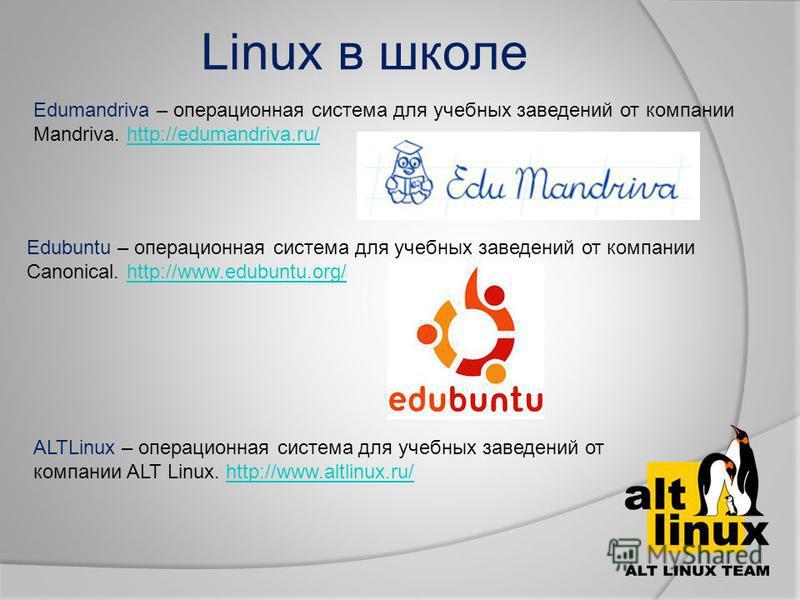 Linux в школе Edumandriva – операционная система для учебных заведений от компании Mandriva. http://edumandriva.ru/http://edumandriva.ru/ Edubuntu – операционная система для учебных заведений от компании Canonical. http://www.edubuntu.org/http://www.