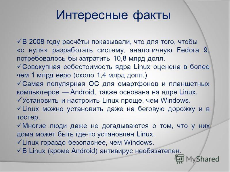 Интересные факты В 2008 году расчёты показывали, что для того, чтобы «с нуля» разработать систему, аналогичную Fedora 9, потребовалось бы затратить 10,8 млрд долл. Совокупная себестоимость ядра Linux оценена в более чем 1 млрд евро (около 1,4 млрд до