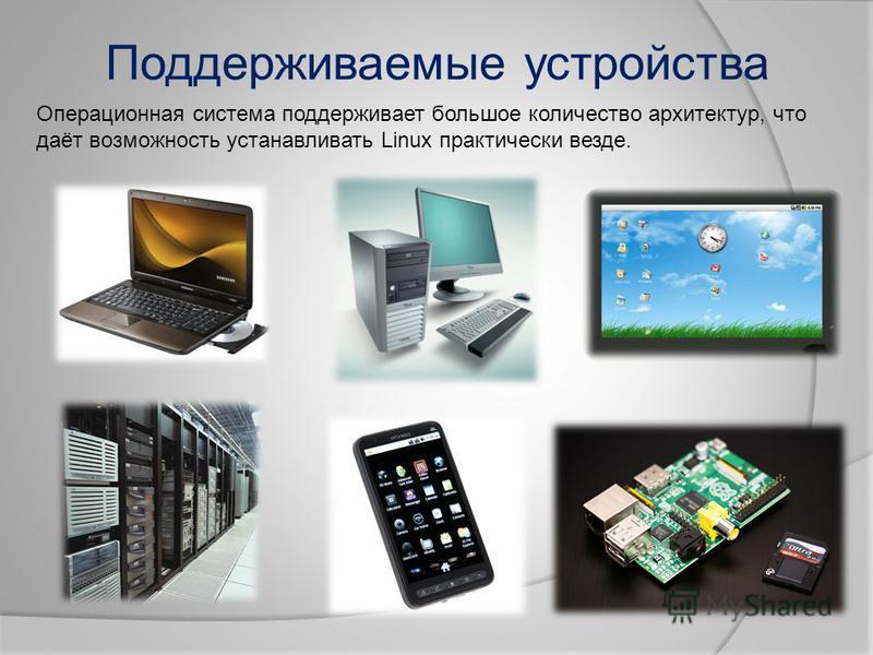 Поддерживаемые устройства Операционная система поддерживает большое количество архитектур, что даёт возможность устанавливать Linux практически везде.