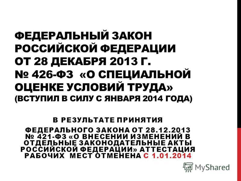 ФЕДЕРАЛЬНЫЙ ЗАКОН РОССИЙСКОЙ ФЕДЕРАЦИИ ОТ 28 ДЕКАБРЯ 2013 Г. 426-ФЗ «О СПЕЦИАЛЬНОЙ ОЦЕНКЕ УСЛОВИЙ ТРУДА» (ВСТУПИЛ В СИЛУ С ЯНВАРЯ 2014 ГОДА) В РЕЗУЛЬТАТЕ ПРИНЯТИЯ ФЕДЕРАЛЬНОГО ЗАКОНА ОТ 28.12.2013 421-ФЗ «О ВНЕСЕНИИ ИЗМЕНЕНИЙ В ОТДЕЛЬНЫЕ ЗАКОНОДАТЕЛЬ