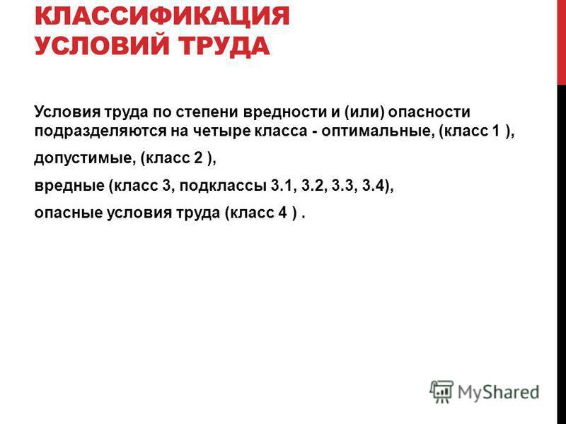 КЛАССИФИКАЦИЯ УСЛОВИЙ ТРУДА Условия труда по степени вредности и (или) опасности подразделяются на четыре класса - оптимальные, (класс 1 ), допустимые, (класс 2 ), вредные (класс 3, подклассы 3.1, 3.2, 3.3, 3.4), опасные условия труда (класс 4 ).