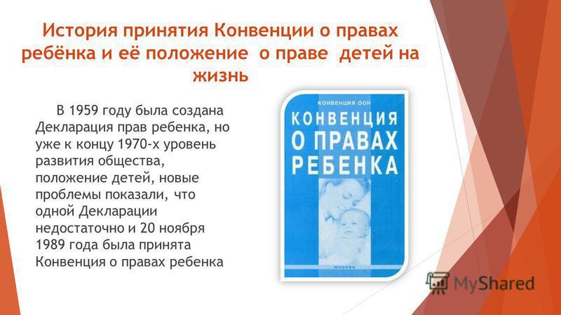 История принятия Конвенции о правах ребёнка и её положение о праве детей на жизнь В 1959 году была создана Декларация прав ребенка, но уже к концу 1970-х уровень развития общества, положение детей, новые проблемы показали, что одной Декларации недост