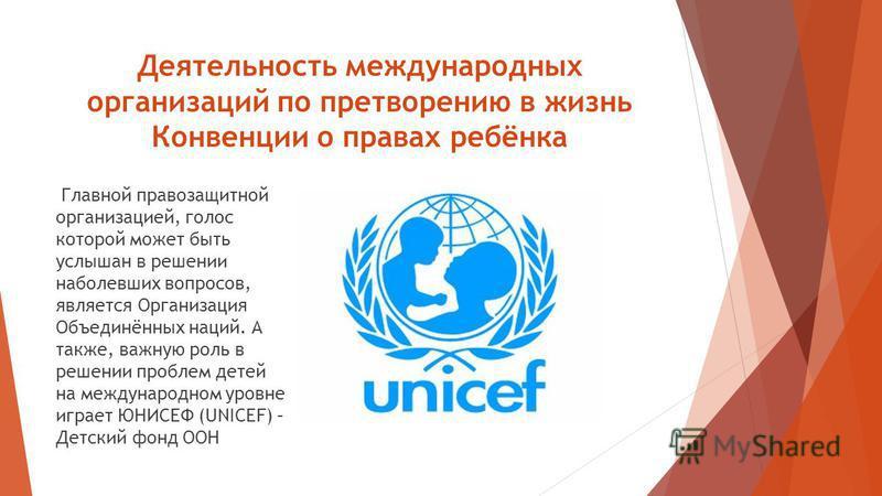 Деятельность международных организаций по претворению в жизнь Конвенции о правах ребёнка Главной правозащитной организацией, голос которой может быть услышан в решении наболевших вопросов, является Организация Объединённых наций. А также, важную роль