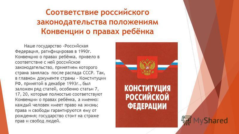 Соответствие российского законодательства положениям Конвенции о правах ребёнка Наше государство –Российская Федерация, ратифицировав в 1990 г. Конвенцию о правах ребёнка, привело в соответствие с ней российское законодательство, принятием которого с