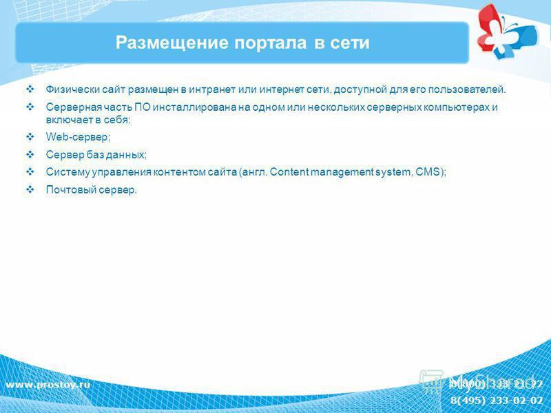 8(800) 333-21-22 8(495) 233-02-02 www.prostoy.ru Размещение портала в сети Физически сайт размещен в интранет или интернет сети, доступной для его пользователей. Серверная часть ПО инсталлирована на одном или нескольких серверных компьютерах и включа
