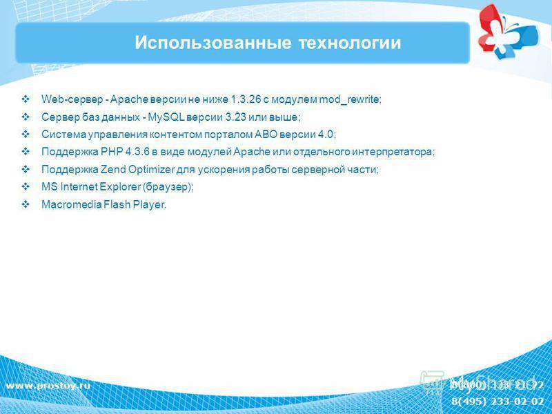 8(800) 333-21-22 8(495) 233-02-02 www.prostoy.ru Использованные технологии Web-сервер - Apache версии не ниже 1.3.26 с модулем mod_rewrite; Сервер баз данных - MySQL версии 3.23 или выше; Система управления контентом порталом АВО версии 4.0; Поддержк