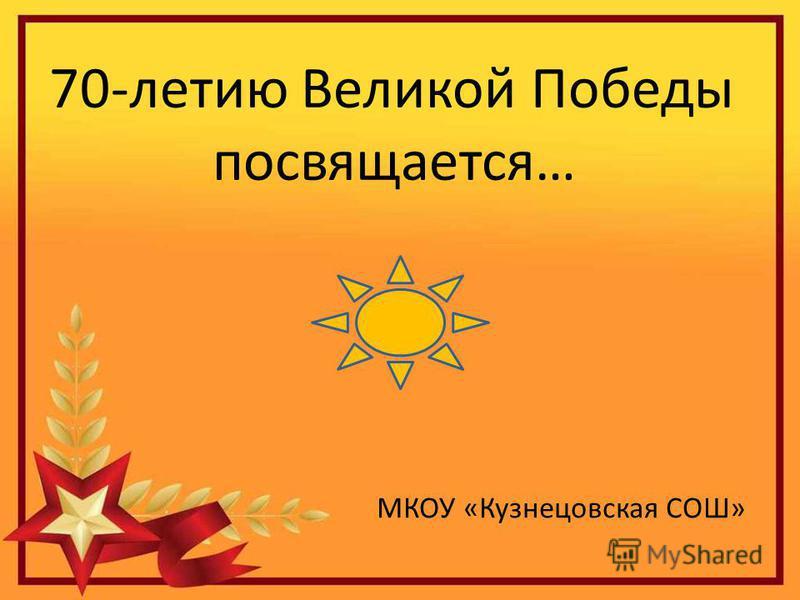 70-летию Великой Победы посвящается 70-летию Великой Победы посвящается… МКОУ «Кузнецовская СОШ»