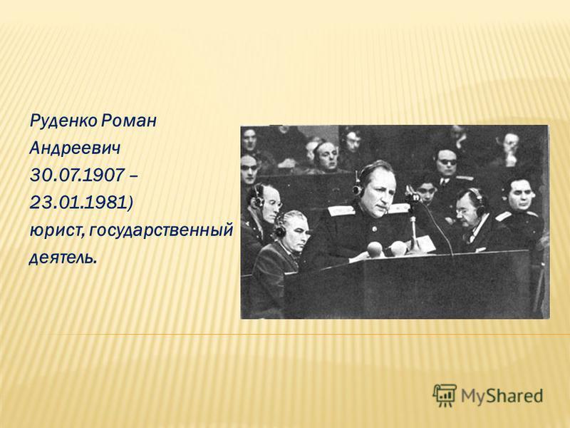 Руденко Роман Андреевич 30.07.1907 – 23.01.1981) юрист, государственный деятель.