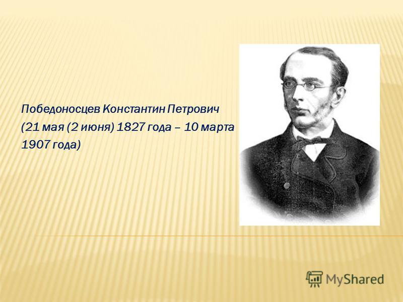 Победоносцев Константин Петрович (21 мая (2 июня) 1827 года – 10 марта 1907 года)