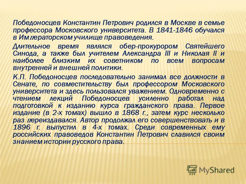 Победоносцев Константин Петрович родился в Москве в семье профессора Московского университета. В 1841-1846 обучался в Имераторском училище правоведения. Длительное время являлся обер-прокурором Святейшего Синода, а также был учителем Александра III и