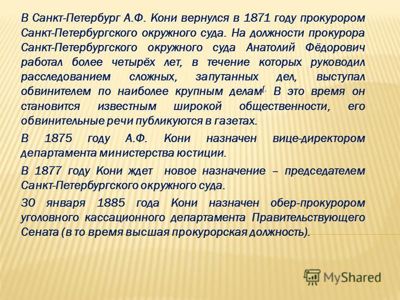 В Санкт-Петербург А.Ф. Кони вернулся в 1871 году прокурором Санкт-Петербургского окружного суда. На должности прокурора Санкт-Петербургского окружного суда Анатолий Фёдорович работал более четырёх лет, в течение которых руководил расследованием сложн