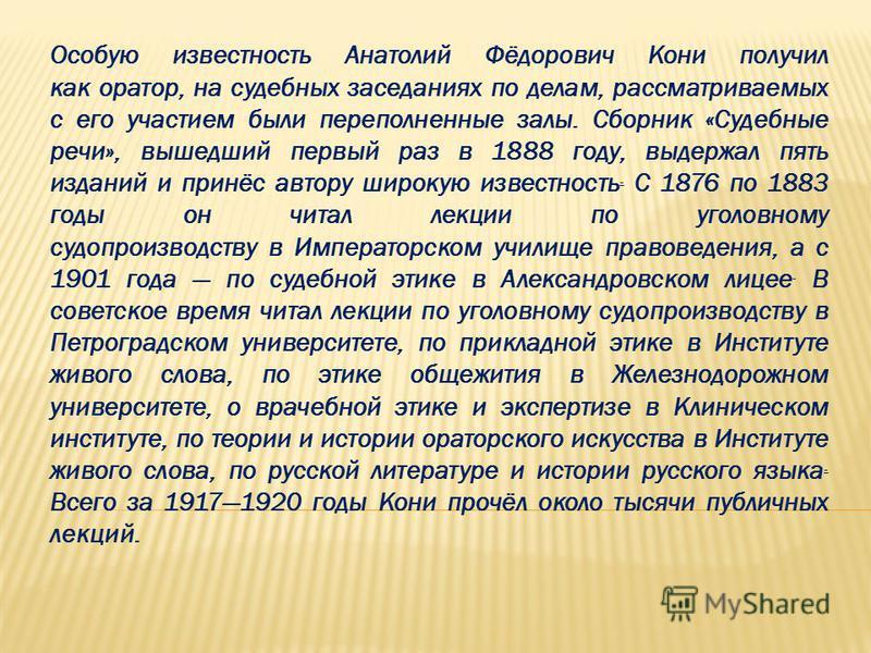 Особую известность Анатолий Фёдорович Кони получил как оратор, на судебных заседаниях по делам, рассматриваемых с его участием были переполненные залы. Сборник «Судебные речи», вышедший первый раз в 1888 году, выдержал пять изданий и принёс автору ши