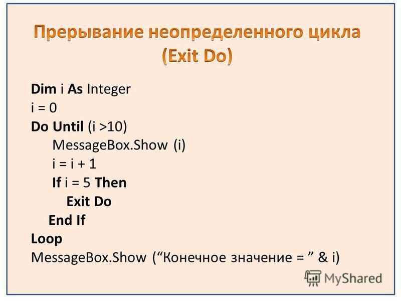 Dim i As Integer i = 0 Do Until (i >10) MessageBox.Show (i) i = i + 1 If i = 5 Then Exit Do End If Loop MessageBox.Show (Конечное значение = & i)