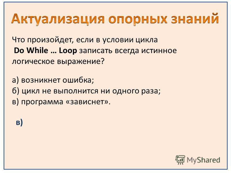 в) а) возникнет ошибка; б) цикл не выполнится ни одного раза; в) программа «зависнет».
