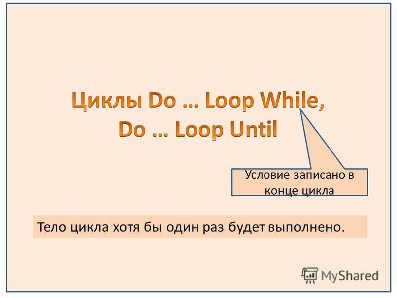 Условие записано в конце цикла Тело цикла хотя бы один раз будет выполнено.