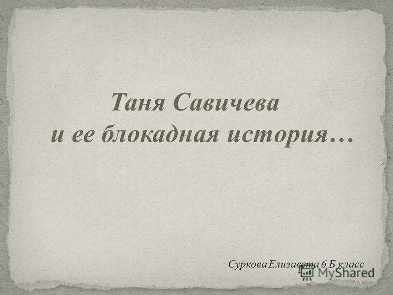 Таня Савичева и ее блокадная история… Суркова Елизавета 6 Б класс