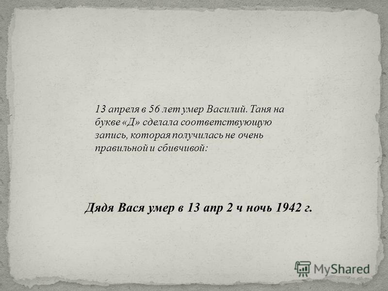 13 апреля в 56 лет умер Василий. Таня на букве « Д » сделала соответствующую запись, которая получилась не очень правильной и сбивчивой : Дядя Вася умер в 13 апр 2 ч ночь 1942 г.