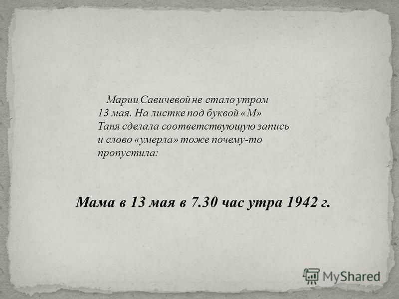 Марии Савичевой не стало утром 13 мая. На листке под буквой « М » Таня сделала соответствующую запись и слово « умерла » тоже почему - то пропустила : Мама в 13 мая в 7.30 час утра 1942 г.