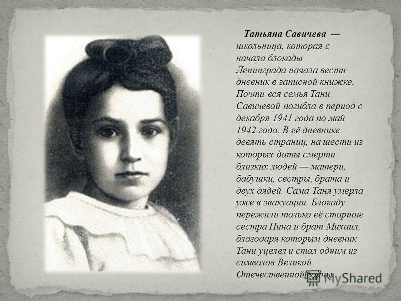 Татьяна Савичева школьница, которая с начала блокады Ленинграда начала вести дневник в записной книжке. Почти вся семья Тани Савичевой погибла в период с декабря 1941 года по май 1942 года. В её дневнике девять страниц, на шести из которых даты смерт