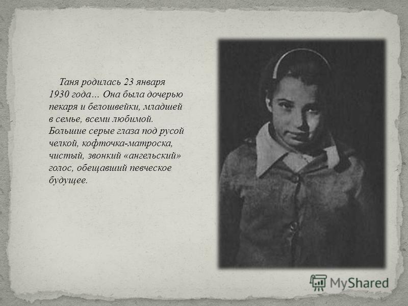 Таня родилась 23 января 1930 года … Она была дочерью пекаря и белошвейки, младшей в семье, всеми любимой. Большие серые глаза под русой челкой, кофточка - матроска, чистый, звонкий « ангельский » голос, обещавший певческое будущее.