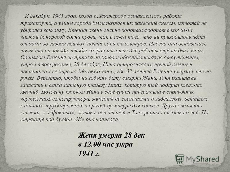 Женя умерла 28 дек в 12.00 час утра 1941 г. К декабрю 1941 года, когда в Ленинграде остановилась работа транспорта, а улицы города были полностью занесены снегом, который не убирался всю зиму, Евгения очень сильно подорвала здоровье как из - за часто