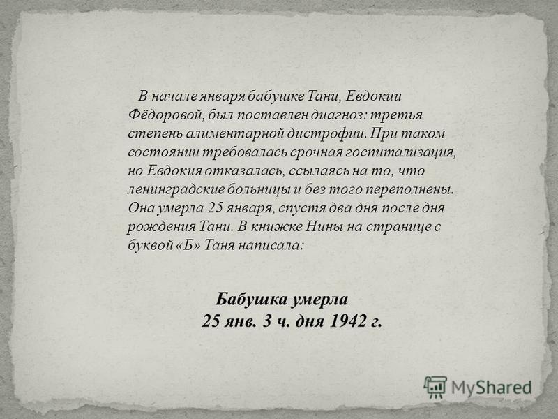 Бабушка умерла 25 янв. 3 ч. дня 1942 г. В начале января бабушке Тани, Евдокии Фёдоровой, был поставлен диагноз : третья степень алиментарной дистрофии. При таком состоянии требовалась срочная госпитализация, но Евдокия отказалась, ссылаясь на то, что