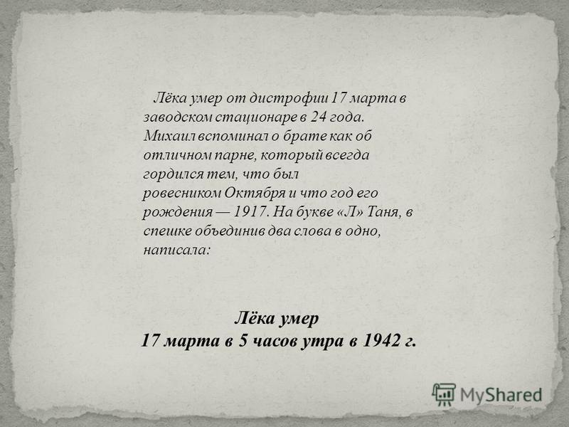 Лёка умер от дистрофии 17 марта в заводском стационаре в 24 года. Михаил вспоминал о брате как об отличном парне, который всегда гордился тем, что был ровесником Октября и что год его рождения 1917. На букве « Л » Таня, в спешке объединив два слова в