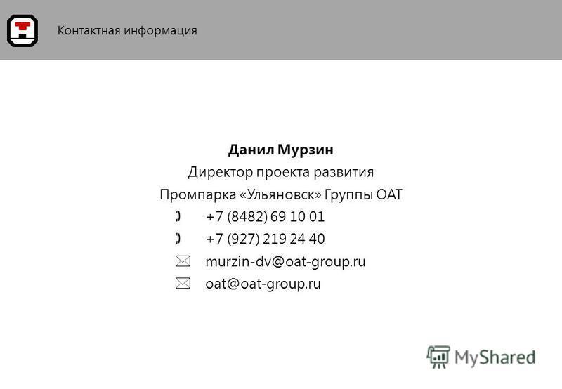 Контактная информация Данил Мурзин Директор проекта развития Промпарка «Ульяновск» Группы ОАТ +7 (8482) 69 10 01 +7 (927) 219 24 40 murzin-dv@oat-group.ru oat@oat-group.ru