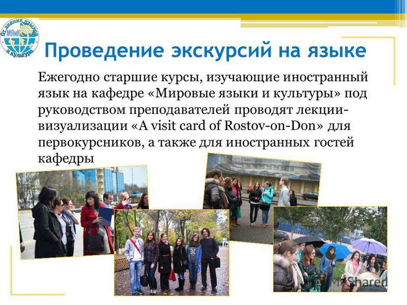Проведение экскурсий на языке Ежегодно старшие курсы, изучающие иностранный язык на кафедре «Мировые языки и культуры» под руководством преподавателей проводят лекции- визуализации «A visit card of Rostov-on-Don» для первокурсников, а также для иност