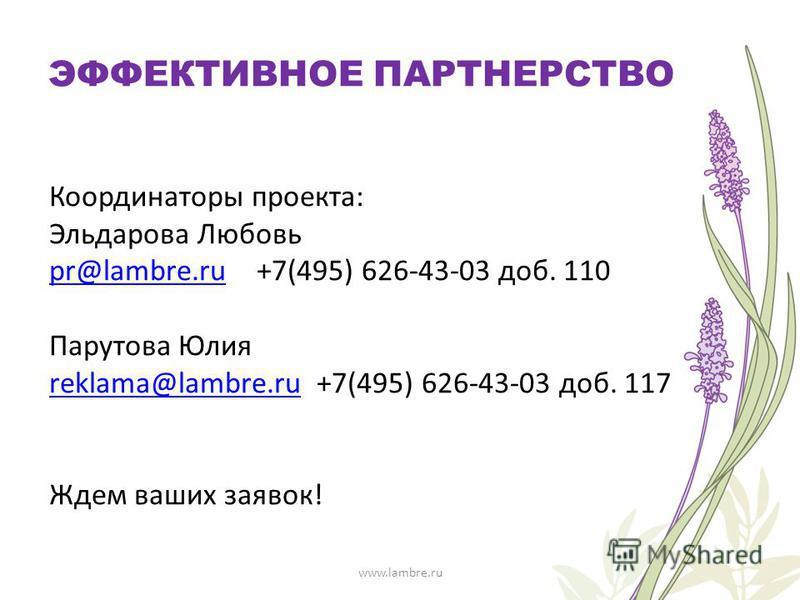 Координаторы проекта: Эльдарова Любовь pr@lambre.rupr@lambre.ru +7(495) 626-43-03 доб. 110 Парутова Юлия reklama@lambre.rureklama@lambre.ru +7(495) 626-43-03 доб. 117 Ждем ваших заявок! www.lambre.ru ЭФФЕКТИВНОЕ ПАРТНЕРСТВО