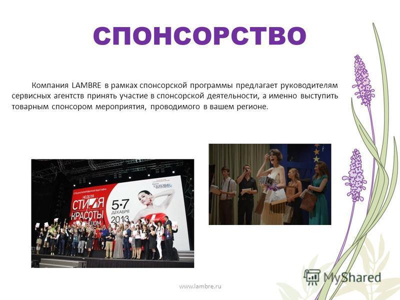 СПОНСОРСТВО Компания LAMBRE в рамках спонсорской программы предлагает руководителям сервисных агентств принять участие в спонсорской деятельности, а именно выступить товарным спонсором мероприятия, проводимого в вашем регионе. www.lambre.ru