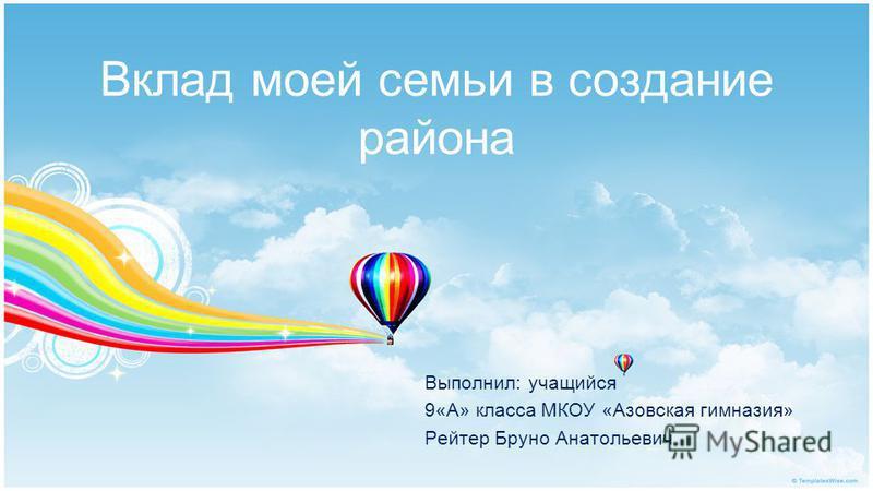 Вклад моей семьи в создание района Выполнил: учащийся 9«А» класса МКОУ «Азовская гимназия» Рейтер Бруно Анатольевич