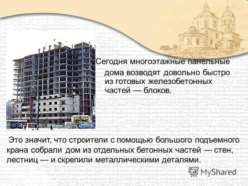 Сегодня многоэтажные панельные дома возводят довольно быстро из готовых железобетонных частей блоков. Это значит, что строители с помощью большого подъемного крана собрали дом из отдельных бетонных частей стен, лестниц и скрепили металлическими детал