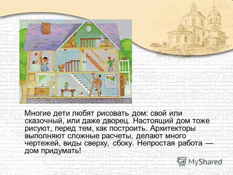 Многие дети любят рисовать дом: свой или сказочный, или даже дворец. Настоящий дом тоже рисуют, перед тем, как построить. Архитекторы выполняют сложные расчеты, делают много чертежей, виды сверху, сбоку. Непростая работа дом придумать!