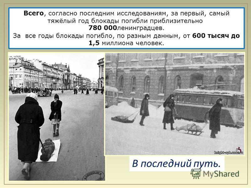 Всего, согласно последним исследованиям, за первый, самый тяжёлый год блокады погибли приблизительно 780 000 ленинградцев. За все годы блокады погибло, по разным данным, от 600 тысяч до 1,5 миллиона человек. В последний путь.