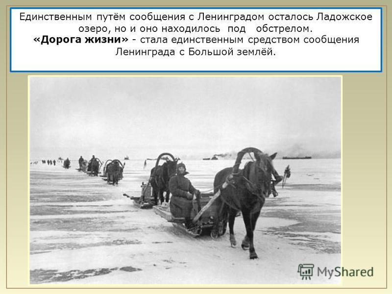 Единственным путём сообщения с Ленинградом осталось Ладожское озеро, но и оно находилось под обстрелом. «Дорога жизни» - стала единственным средством сообщения Ленинграда с Большой землёй.