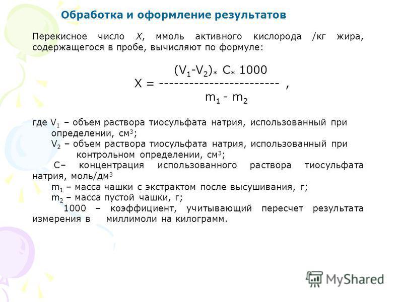 Обработка и оформление результатов Перекисное число Х, ммоль активного кислорода /кг жира, содержащегося в пробе, вычисляют по формуле: (V 1 -V 2 ) * С * 1000 X = ------------------------, m 1 - m 2 где V 1 – объем раствора тиосульфата натрия, исполь