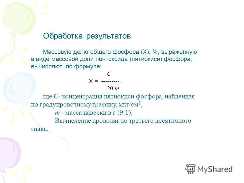 Обработка результатов Массовую долю общего фосфора (Х), %, выраженную в виде массовой доли пентоксида (пятиокиси) фосфора, вычисляют по формуле: С X = ---------, 20 m где С- концентрация пятиокиси фосфора, найденная по градуировочному графику, мкг/см